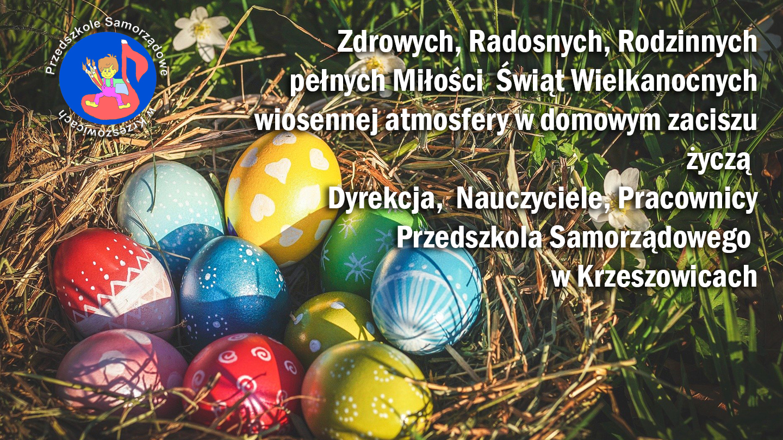 Zdrowych, Radosnych, Rodzinnych pełnych Miłości  Świąt Wielkanocnych wiosennej atmosfery w domowym zaciszu życzą  Dyrekcja,  Nauczyciele, Pracownicy Przedszkola Samorządowego  w Krzeszowicach